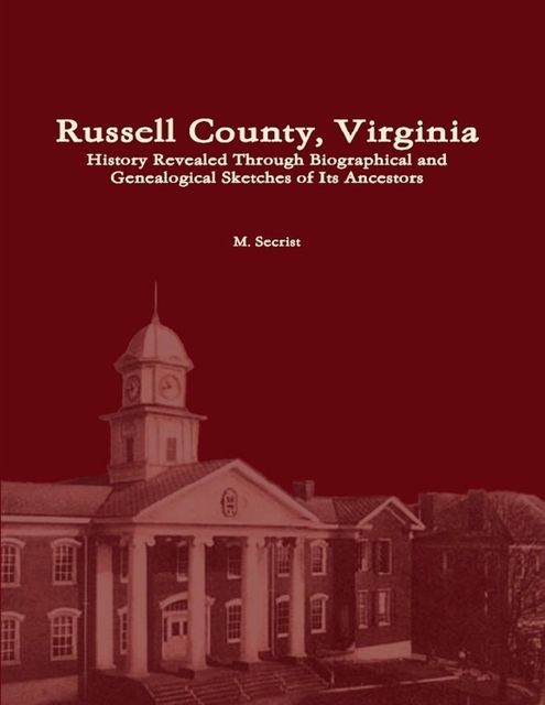 Russell County, Virginia: History Revealed Through Biographical and Genealogical Sketches of Its Ancestors, M.Secrist