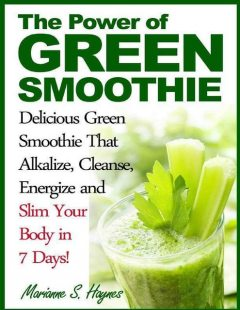 The Power of Green Smoothie: Delicious Green Smoothie That Alkalize, Cleanse, Energize and Slim Your Body in 7 Days!, Marianne S.Haynes