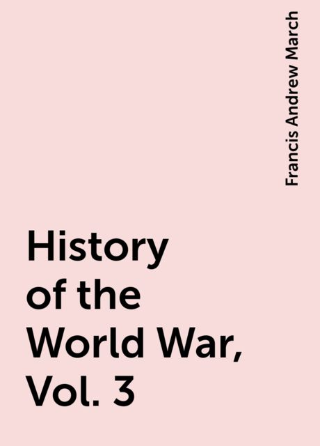History of the World War, Vol. 3, Francis Andrew March