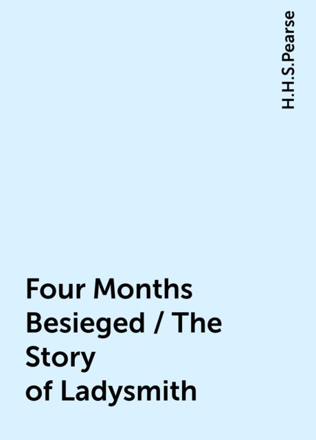 Four Months Besieged / The Story of Ladysmith, H.H.S.Pearse