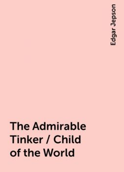 The Admirable Tinker / Child of the World, Edgar Jepson