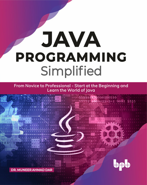 JAVA Programming Simplified: From Novice to Professional – Start at the Beginning and Learn the World of Java, Muneer Ahmad Dar