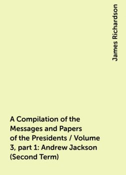 A Compilation of the Messages and Papers of the Presidents / Volume 3, part 1: Andrew Jackson (Second Term), James Richardson