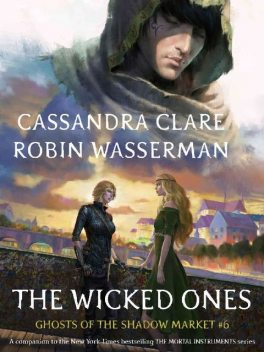 The Wicked Ones (Ghosts of the Shadow Market Book 6), Cassandra Clare, Robin Wasserman