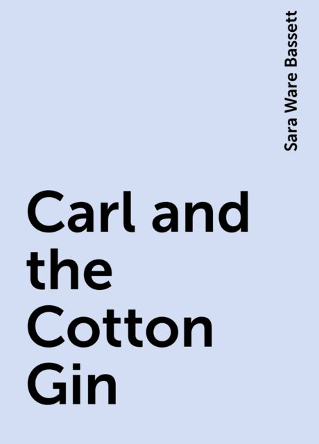 Carl and the Cotton Gin, Sara Ware Bassett