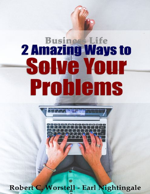 2 Amazing Ways to Solve Your Problems: Business Life, Earl Nightingale, Robert C.Worstell