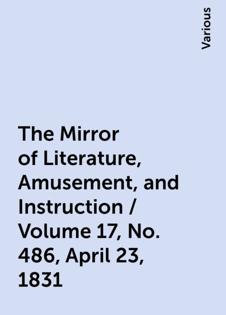 The Mirror of Literature, Amusement, and Instruction / Volume 17, No. 486, April 23, 1831, Various