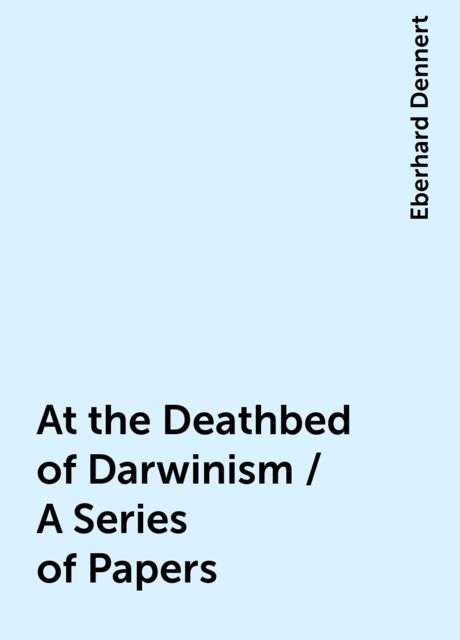 At the Deathbed of Darwinism / A Series of Papers, Eberhard Dennert