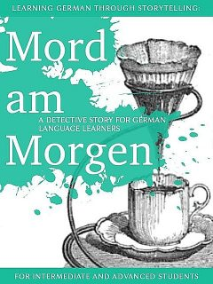 Learning German through Storytelling: Mord Am Morgen: a detective story for German language learners (for intermediate and advanced students), André Klein