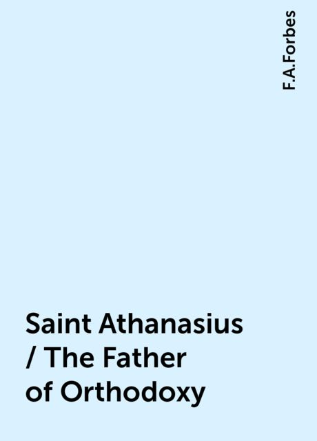 Saint Athanasius / The Father of Orthodoxy, F.A.Forbes