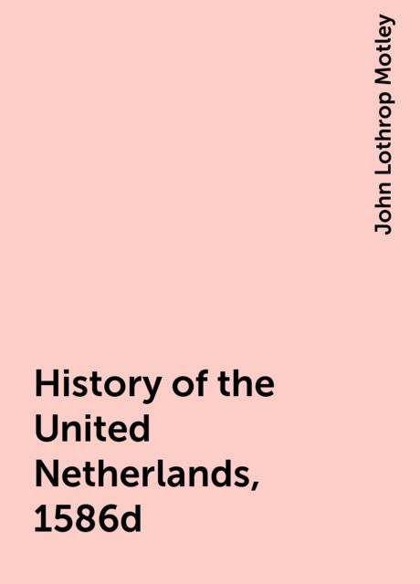 History of the United Netherlands, 1586d, John Lothrop Motley