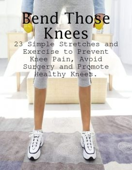 Bend Those Knees – 23 Simple Stretches and Exercises to Prevent Knee Pain, Avoid Surgery and Promote Healthy Knees, M Osterhoudt