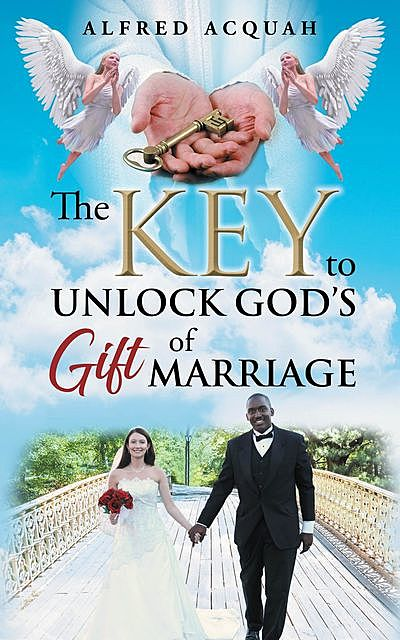 The Key to Unlock Gods Gift of Marriage, Alfred Acquah