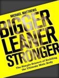 Bigger Leaner Stronger: The Simple Science of Building the Ultimate Male Body (The Build Healthy Muscle Series), Michael Matthews