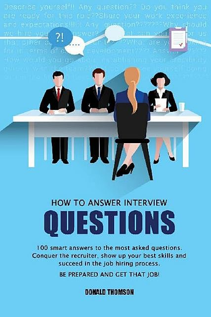 How to answer Interview Questions: 100 Smart Answers to the most Asked Questions. Conquer the Recruiter, show up your Best Skills and succeed in the Job Hiring Process. Be Prepared and Get that Job, Donald Thomson