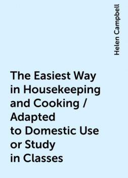 The Easiest Way in Housekeeping and Cooking / Adapted to Domestic Use or Study in Classes, Helen Campbell