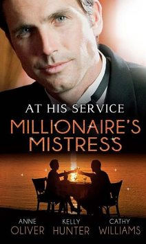 At His Service: Millionaire's Mistress, Cathy Williams, Kelly Hunter, Anne Oliver