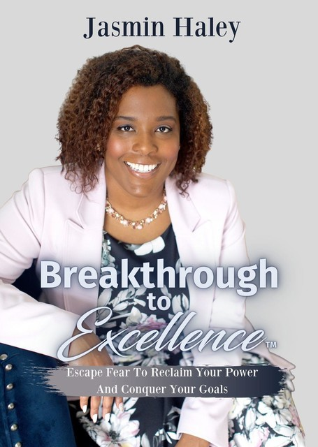 Breakthrough To Excellence: Escape Fear To Reclaim Your Power And Conquer Your Goals, Jasmin Haley