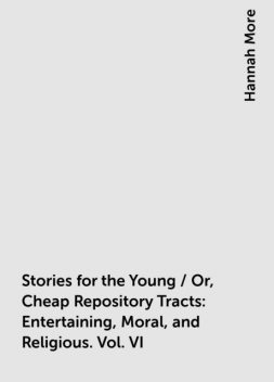 Stories for the Young / Or, Cheap Repository Tracts: Entertaining, Moral, and Religious. Vol. VI, Hannah More