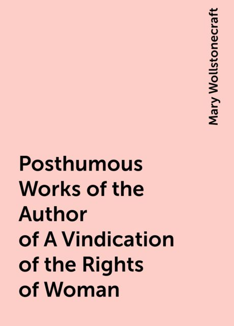 Posthumous Works of the Author of A Vindication of the Rights of Woman, Mary Wollstonecraft
