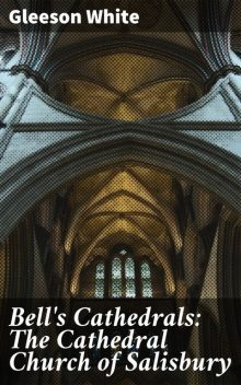 Bell's Cathedrals: The Cathedral Church of Salisbury, Gleeson White