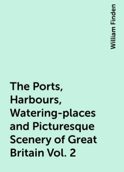 The Ports, Harbours, Watering-places and Picturesque Scenery of Great Britain Vol. 2, William Finden
