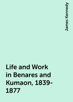 Life and Work in Benares and Kumaon, 1839-1877, James Kennedy