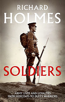 Soldiers: Army Lives and Loyalties from Redcoats to Dusty Warriors, Richard Holmes