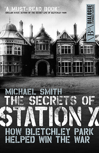 The Secrets of Station X: How the Bletchley Park codebreakers helped win the war, Smith Michael