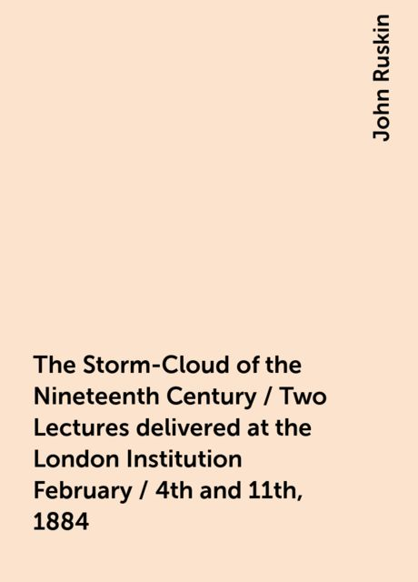 The Storm-Cloud of the Nineteenth Century / Two Lectures delivered at the London Institution February / 4th and 11th, 1884, John Ruskin