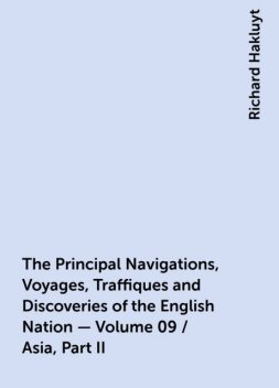 The Principal Navigations, Voyages, Traffiques and Discoveries of the English Nation — Volume 09 / Asia, Part II, Richard Hakluyt