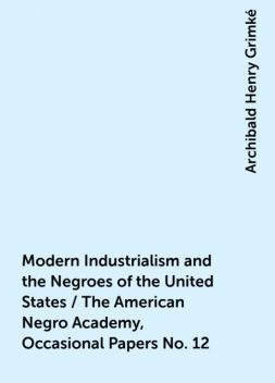 Modern Industrialism and the Negroes of the United States / The American Negro Academy, Occasional Papers No. 12, Archibald Henry Grimké