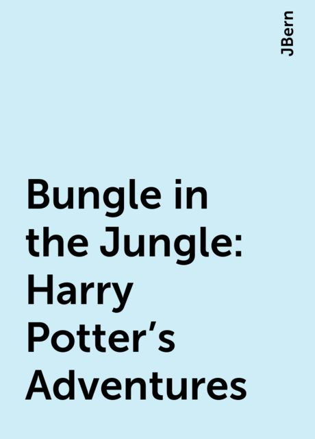 Bungle in the Jungle: Harry Potter's Adventures, JBern