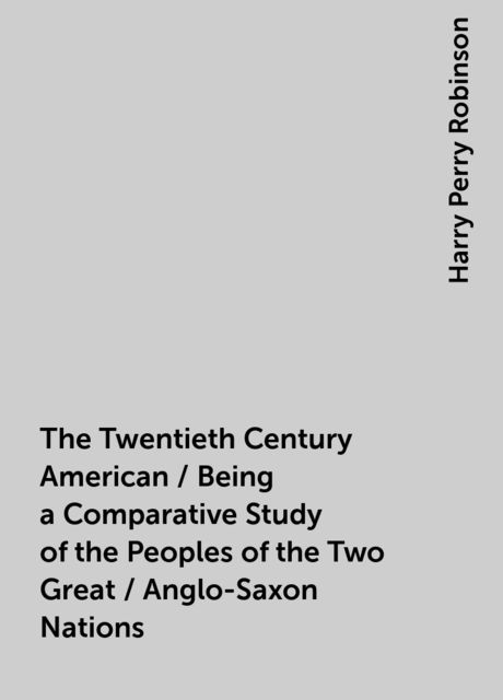 The Twentieth Century American / Being a Comparative Study of the Peoples of the Two Great / Anglo-Saxon Nations, Harry Perry Robinson