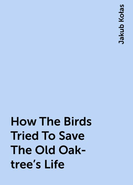 How The Birds Tried To Save The Old Oak-tree's Life, Jakub Kołas
