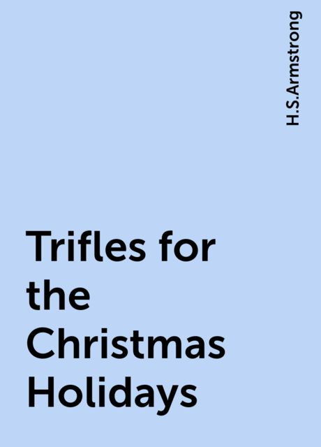 Trifles for the Christmas Holidays, H.S.Armstrong