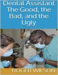 Dental Assistant: The Good, the Bad, and the Ugly, Roger Wilson