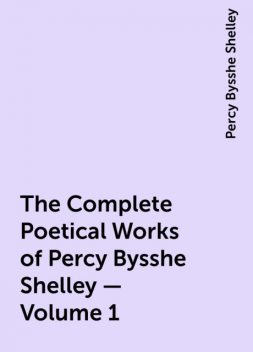 The Complete Poetical Works of Percy Bysshe Shelley — Volume 1, Percy Bysshe Shelley
