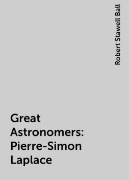 Great Astronomers: Pierre-Simon Laplace, Robert Stawell Ball