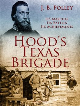 Hood's Texas Brigade, Its Marches, Its Battles, Its Achievements, J.B. Polley