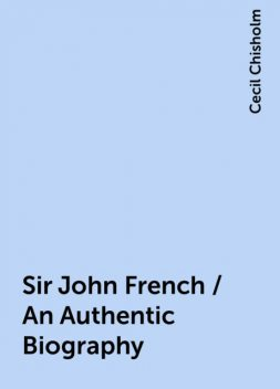 Sir John French / An Authentic Biography, Cecil Chisholm