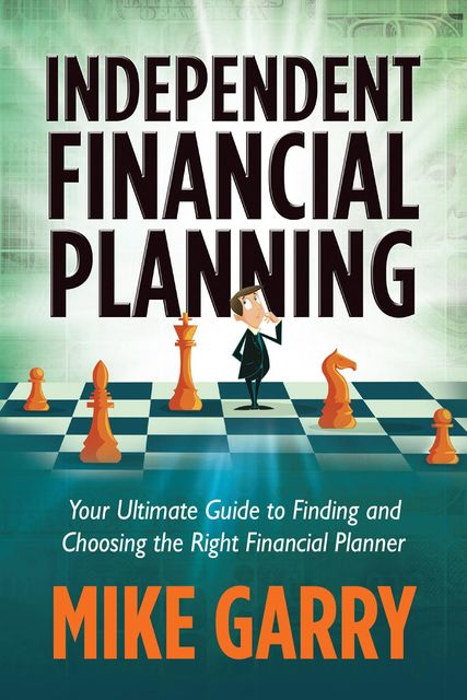 Independent Financial Planning: Your Ultimate Guide to Finding and Choosing the Right Financial Planner, Michael J Garry