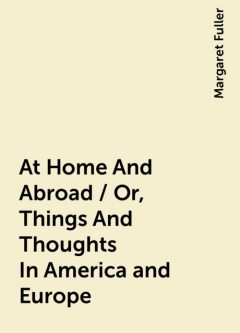At Home And Abroad / Or, Things And Thoughts In America and Europe, Margaret Fuller