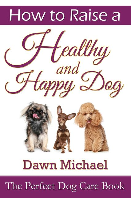 How to Raise a Healthy and Happy Dog: The Perfect Dog Care Book, Dawn Michael