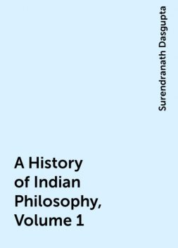 A History of Indian Philosophy, Volume 1, Surendranath Dasgupta