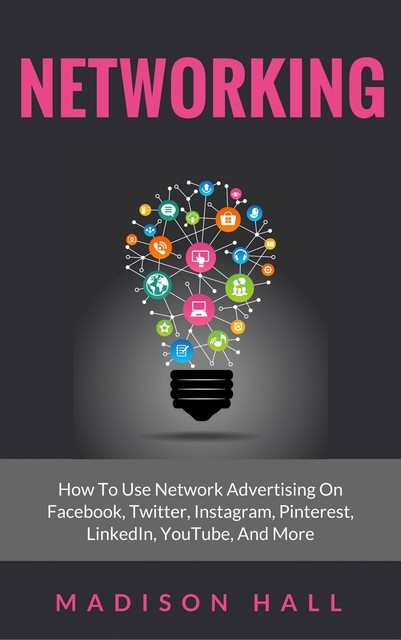 Networking: How to Use Network Advertising on Facebook, Twitter, Instagram, Pinterest, LinkedIn, YouTube, and More, Madison Hall
