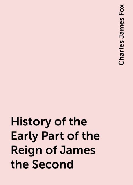 History of the Early Part of the Reign of James the Second, Charles James Fox