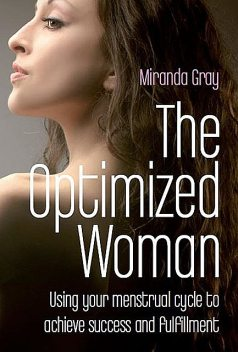 The Optimized Woman: Using Your Menstrual Cycle to Achieve Success and Fulfillment, Miranda Gray