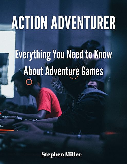 Action Adventurer – Everything You Are Dying to Know About Adventure Games, Jack Moore