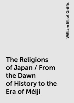 The Religions of Japan / From the Dawn of History to the Era of Méiji, William Elliot Griffis